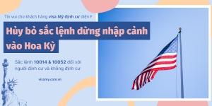 Hủy Bỏ Sắc Lệnh Dừng Nhập Cảnh Vào Hoa Kỳ (Sắc Lệnh 10014 & 10052 Đối Với Người Định Cư Và Không Định Cư)
