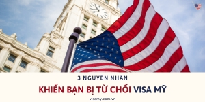 3 Nguyên Nhân Khiến Bạn Bị Từ Chối Visa Mỹ